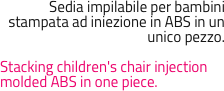 Sedia impilabile per bambini stampata ad iniezione in ABS in un unico pezzo.  Stacking children's chair injection molded ABS in one piece.