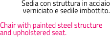 Sedia con struttura in acciaio verniciato e sedile imbottito.  Chair with painted steel structure and upholstered seat.